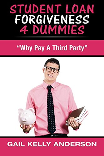 """Student Loan Forgiveness 4 Dummies: """"Why Pay A Third Party"""" (Volume 1)"""