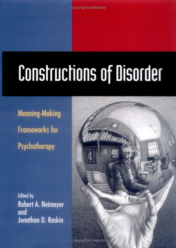 Constructions of Disorder: Meaning-Making Frameworks for Psychotherapy