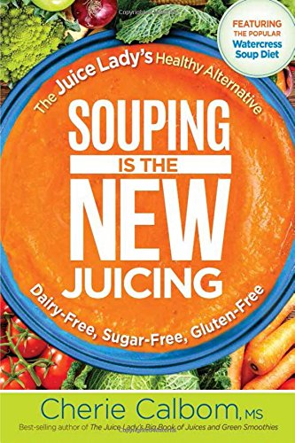 Souping Is The New Juicing: The Juice Lady's Healthy Alternative by Cherie Calbom MSN  CN