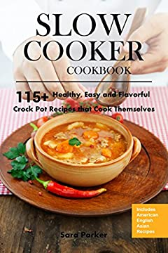 Slow Cooker Cookbook: 115+ Healthy, Easy and Flavorful Crock Pot Recipes That Cook Themselves