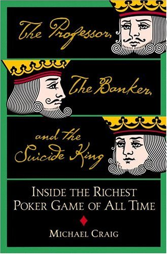 The Professor, the Banker, and the Suicide King: Inside the Richest Poker Game of All Time, Craig, Michael