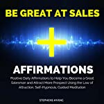 Be Great at Sales Affirmations: Positive Daily Affirmations to Help You Become a Great Salesman and Attract More Prospects Using the Law of Attraction, Self-Hypnosis, & Guided Meditation   Stephens Hyang