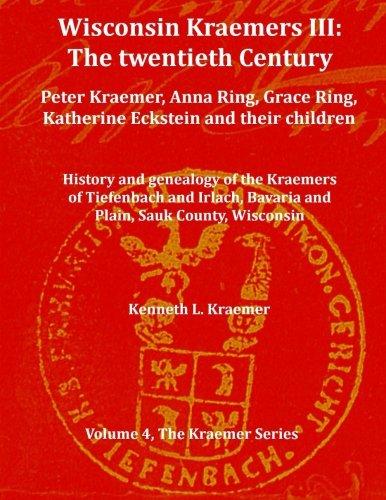 Read Online Wisconsin Kraemers III: The twentieth century: Peter Kraemer, Anna Ring, Grace Ring, Katherine Eckstein and their children (The Kraemer Series) (Volume 4) ebook