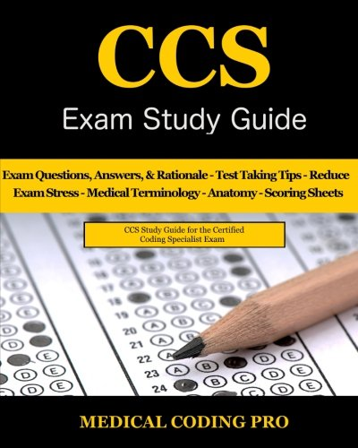 CCS Exam Study Guide: 100 Certified Coding Specialist Practice Exam Questions & Answers, Tips To Pass The Exam, Medical Terminology, Common Anatomy, Secrets To Reducing Exam Stress, and Scoring Sheets