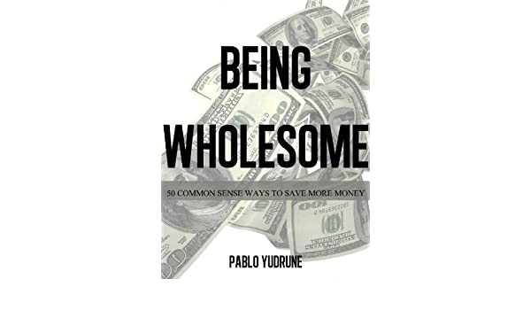 Being Wholesome - 50 Common Sense Ways To Save More Money
