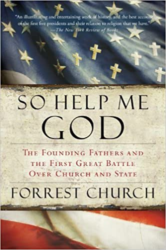 So Help Me God: The Founding Fathers and the First Great Battle Over Church and State by Church, Forrest (2008)