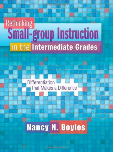 Rethinking Small-group Instruction in the Intermediate Grades: Differentiation That Makes a Difference (Maupin House)