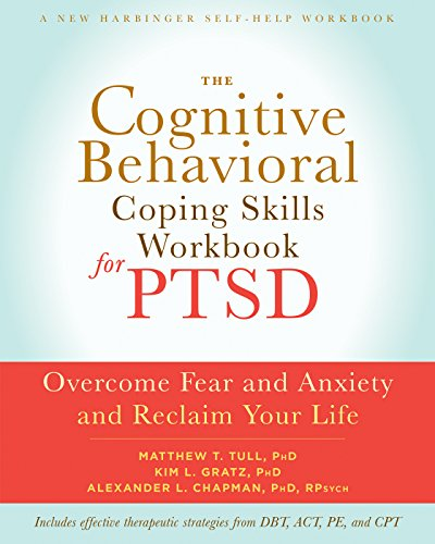 The Cognitive Behavioral Coping Skills Workbook for PTSD: Overcome Fear and Anxiety and Reclaim Your Life (A New Harbinger Self-Help Workbook)