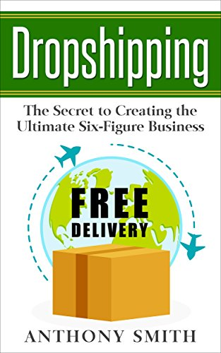 Dropshipping: The Secret to Creating the Ultimate Six-Figure Business
