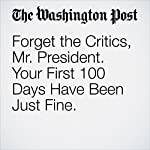 Forget the Critics, Mr. President. Your First 100 Days Have Been Just Fine. | Marc A. Thiessen