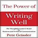 The Power of Writing Well: The Thoughtful Leader's Model for Business and Technical Communications Audiobook by Pete Geissler Narrated by Ray Allaire