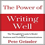 The Power of Writing Well: The Thoughtful Leader's Model for Business and Technical Communications | Pete Geissler