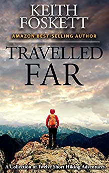 Travelled Far: A Collection Of Hiking Adventures by [Foskett, Mr Keith]