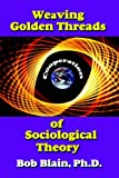 Weaving Golden Threads of Sociological Theory, Bob Blain, 1418438693