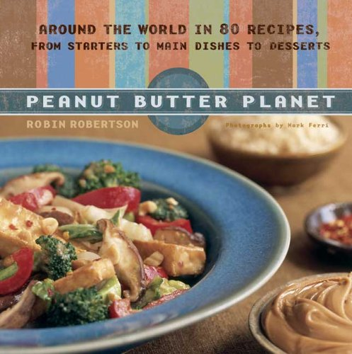Peanut Butter Cookbook - Peanut Butter Planet: Around the World in 80 Recipes, from Starters to Main Dishes to Desserts