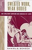 Sweated Work, Weak Bodies, Daniel E. Bender, 0813533384