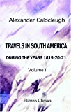 Travels in South America, During the Years 1819-20-21 : Containing an Account of the Present State of Brazil, Buenos Ayres, and Chile, Caldcleugh, Alexander, 1402188595