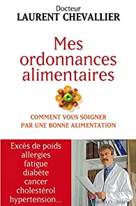 Mes ordonnances alimentaires - comment vous soigner par une bonne alimentation par Laurent Chevallier