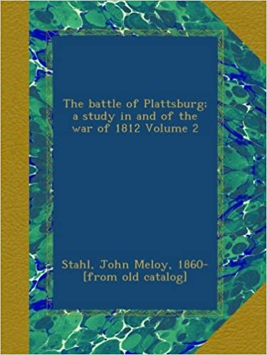 The battle of Plattsburg; a study in and of the war of 1812