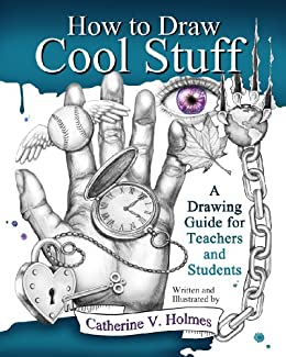 How to Draw Cool Stuff: A Drawing Guide for Teachers and Students by [Holmes, Catherine]
