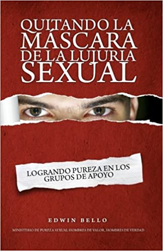 Quitando la Mascara de la Lujuria Sexual / Removing the Mask of Sexual Lust: Logrando Pureza En Los Grupos De Apoyo / Purity Making Support Groups: ...