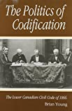 The Politics of Codification : The Lower Canadian Civil Code of 1866, Young, Brian, 0773512357
