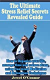 The Ultimate Stress Relief Secrets Revealed Guide: How to Organize your life, manage time and reduce stress, using free mind Meditation and Relaxation Techniques