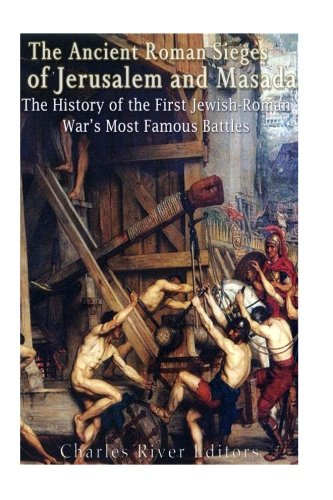 The Ancient Roman Sieges of Jerusalem and Masada: The History of the First Jewish-Roman War's Most Famous Battles