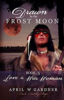 Drawn by the Frost Moon: Love the War Woman (Creek Country Saga Book 5) by [Gardner, April W]