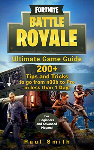 Fortnite Battle Royale: Ultimate Game Guide: 200+ Tips and Tricks to go from n00b to Pro in less than 1 Day! (For Beginners and Advanced Players)