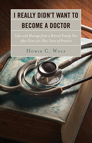 I Really Didn't Want to Become a Doctor: Tales and Musings from a Family Doc Retired After 50-Plus Years (Retired 1999 Edition)
