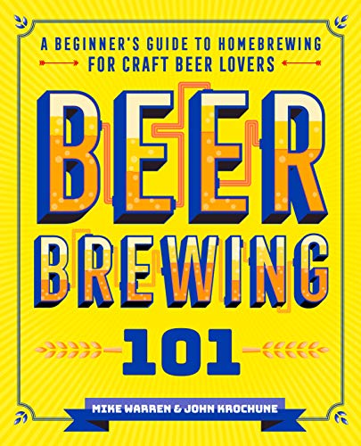 Beer Brewing 101: A Beginner's Guide to Homebrewing for Craft Beer Lovers by John Krochune, Mike Warren
