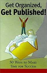 Get Organized, Get Published!: 225 Ways to Make Time for Success