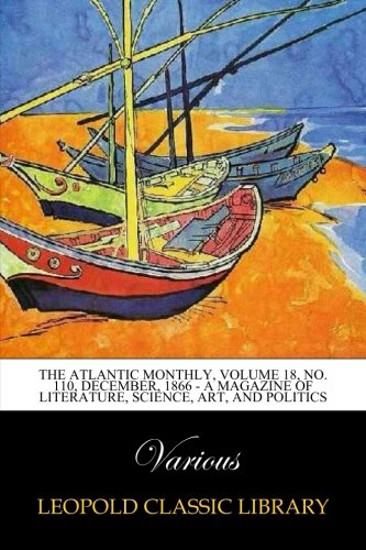 The Atlantic Monthly, Volume 18, No. 110, December, 1866 - A Magazine of Literature, Science, Art, and Politics ebook