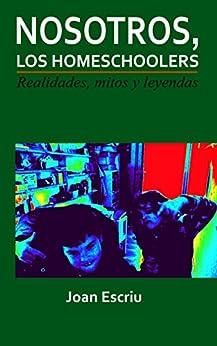 Nosotros, los homeschoolers: Realidades, mitos y leyendas de [Escriu, Joan]