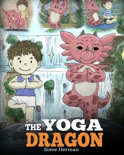 The Yoga Dragon: A Dragon Book about Yoga. Teach Your Dragon to Do Yoga. A Cute Children Story to Teach Kids the Power of Yoga to Strengthen Bodies and Calm Minds (My Dragon Books) (Volume 4)