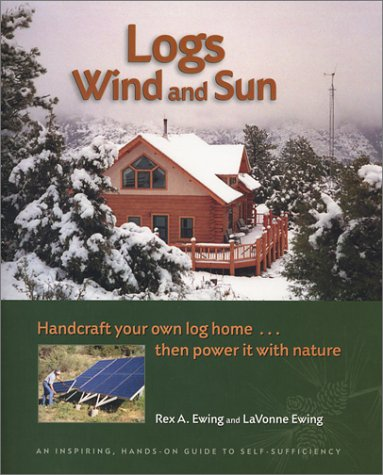 Logs, Wind and Sun: Handcraft Your Own Log Home ... Then Power It with Nature