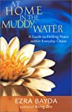 At Home in the Muddy Water: The Zen of Living with Everyday Chaos, 1st Edition
