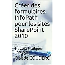 Créer des formulaires InfoPath pour les sites SharePoint 2010: Travaux Pratiques Corrigés (French Edition)