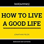 Summary and Anaylsis of How to Live a Good Life by Jonathan Fields |  Flash Books