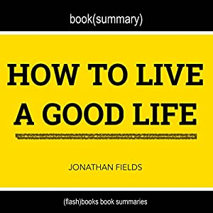 Summary and Anaylsis of How to Live a Good Life by Jonathan Fields Audiobook