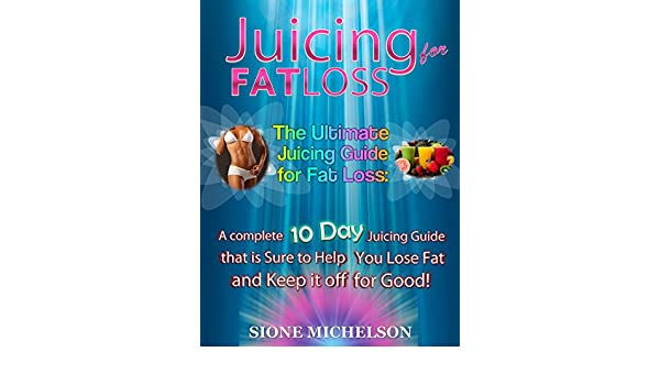 Juicing for Fat Loss: The Ultimate Juicing Guide for Fat ...