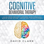 Cognitive Behavioral Therapy: A 21 Day Step by Step Guide to Overcoming Anxiety, Depression & Negative Thought Patterns - Simple Methods to Retrain Your Brain | David Clark
