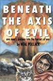 Beneath the Axis of Evil : One Man's Journey into the Horrors of War, Pollack, Neal, 0972763600