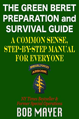 The Green Beret Preparation and Survival Guide: A Common Sense, Step-By-Step Handbook To Prepare For and Survive Any Emergency by [Mayer, Bob]