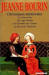 Chroniques médiévales - Le grand feu - Très sage Héloïse - La chambre des dames - Le jeu de la tentation par Jeanne Bourin