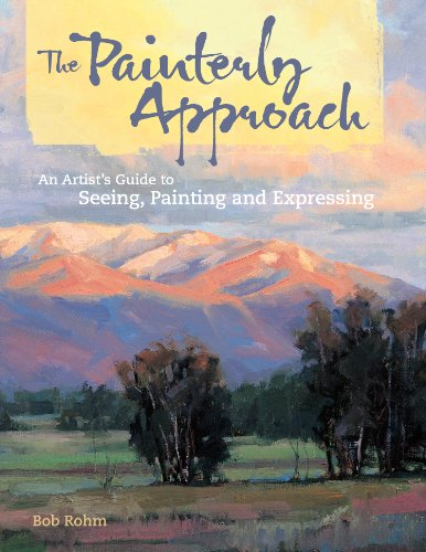 The Painterly Approach: An Artist's Guide To Seeing, Painting And Expressing by Bob Rohm