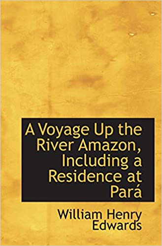 A Voyage Up the River Amazon, Including a Residence at Pará