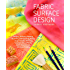 Fabric Surface Design: Painting, Stamping, Rubbing, Stenciling, Silk Screening, Resists, Image Transfer, Marbling, Crayons & Colored Pencils, Batik, Nature Prints, Monotype Printing