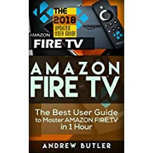 Amazon Fire TV: The Best User Guide to Master Amazon Fire TV in 1 Hour (expert, Amazon Prime, tips and tricks, web services, home tv, digital media,amazon ... (user guides, internet) (English Edition)